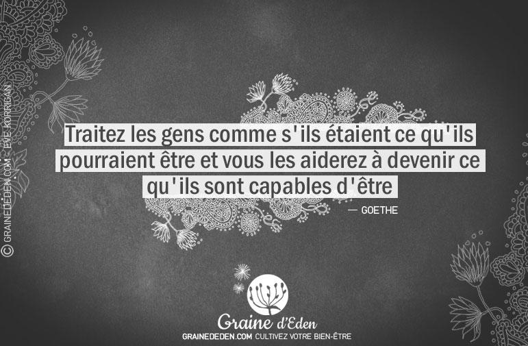Citation - Goethe - Traitez les gens comme s'ils étaient ce qu'ils pourraient être et vous les aiderez à devenir ce qu'ils... - Graine d'Eden