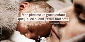 Citation - Alexandre Dumas fils - Mon père est un grand enfant que j'ai eu quand j'étais petit - Graine d'Eden