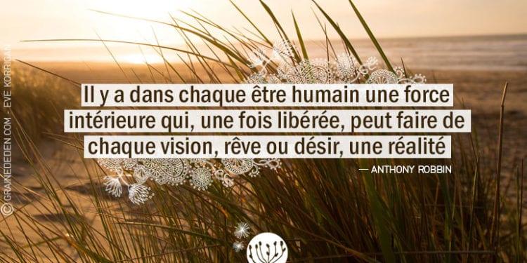 Il y a dans chaque être humain une force intérieure qui, une fois libérée, peut faire de chaque vision, rêve ou désir, une réalité.