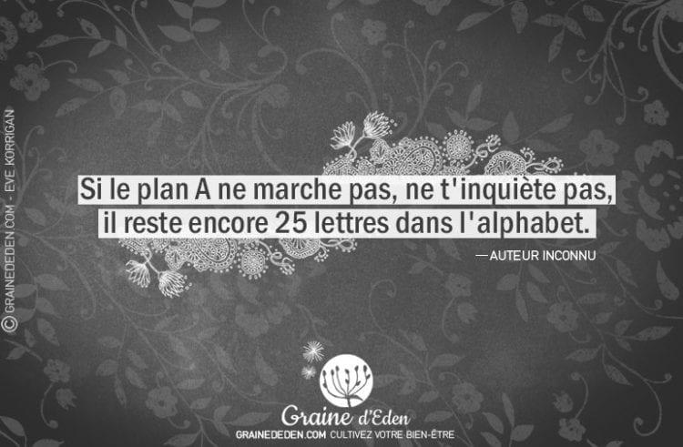 Si le plan A ne marche pas, ne t'inquiète pas, il reste encore 25 lettres dans l'alphabet.