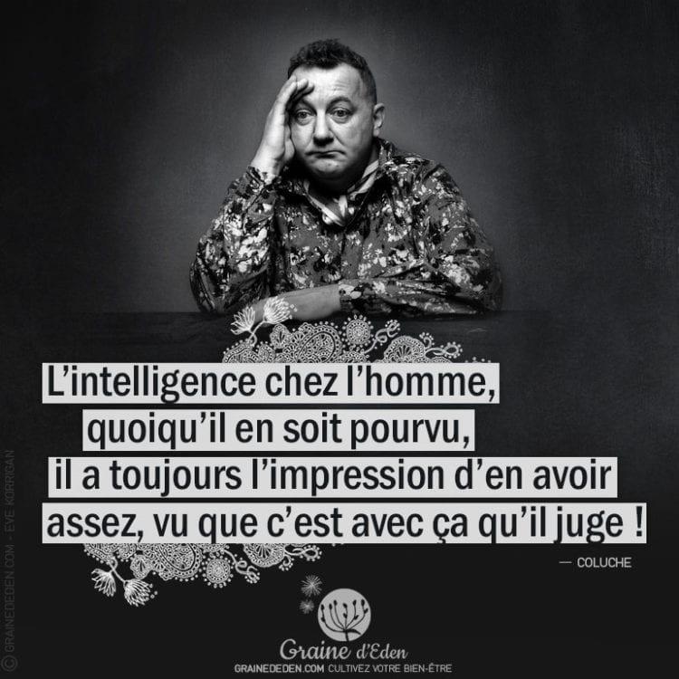 Citation - Coluche - L'intelligence chez l'homme, quoiqu'il en soit pourvu, il a toujours l'impression d'en avoir assez, vu que... - Graine d'Eden