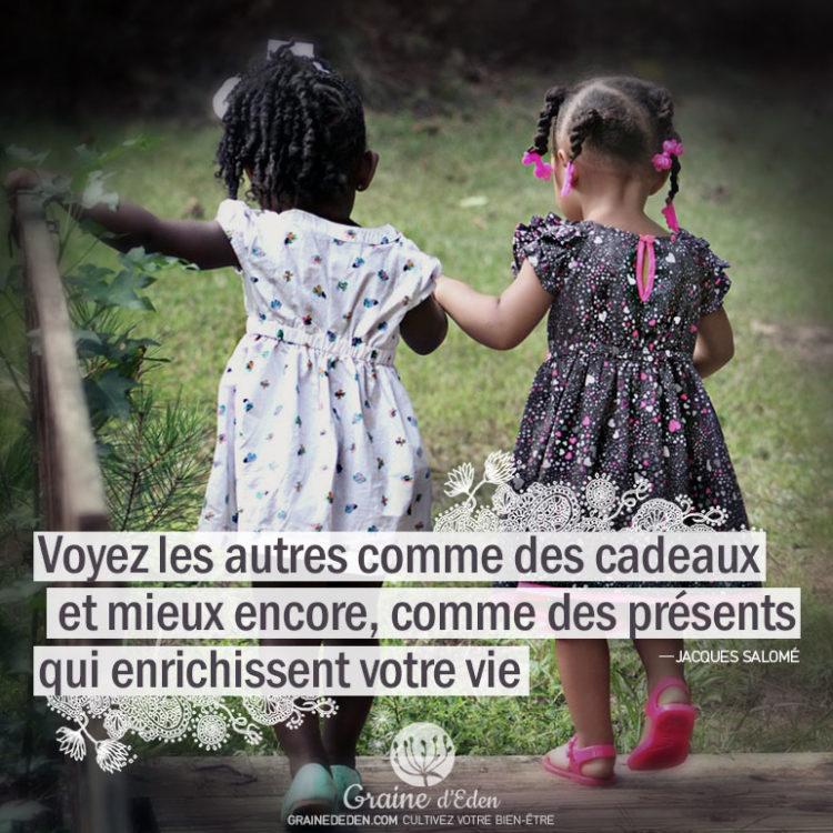 Voyez les autres comme des cadeaux et mieux encore, comme des présents qui enrichissent votre vie.- JACQUES SALOMÉ -