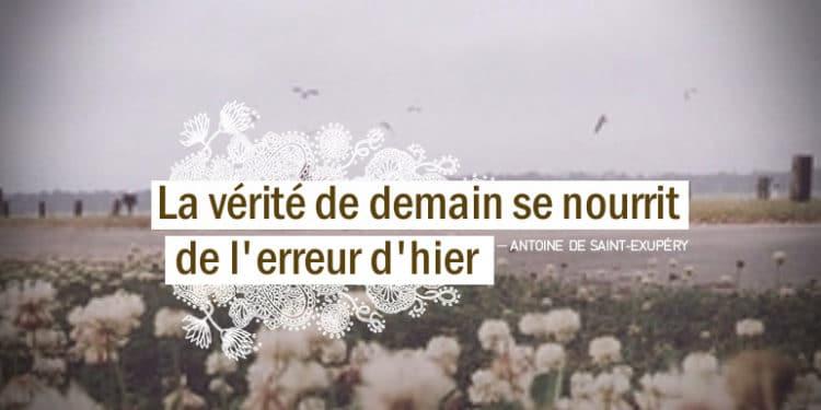 La vérité de demain se nourrit de l'erreur d'hier. citation Antoine de Saint Exupéry - Graine d'Eden citations