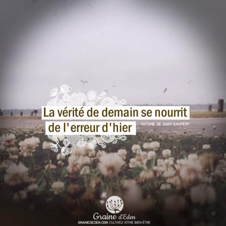 La vérité de demain se nourrit de l'erreur d'hier. citation Antoine de Saint Exupéry - Graine d'Eden citations