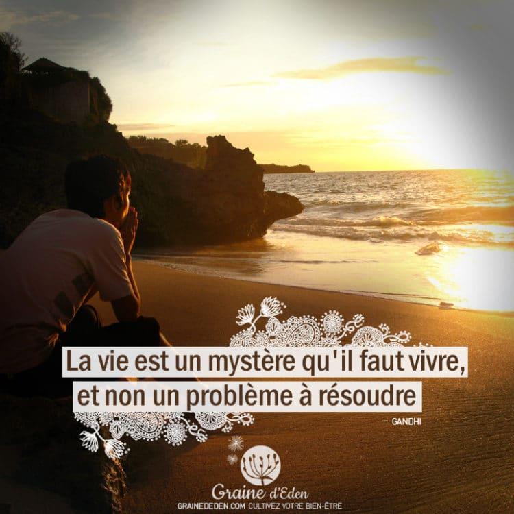 La vie est un mystère qu'il faut vivre, et non un problème à résoudre. GANDHI - Graine d'Eden Citations