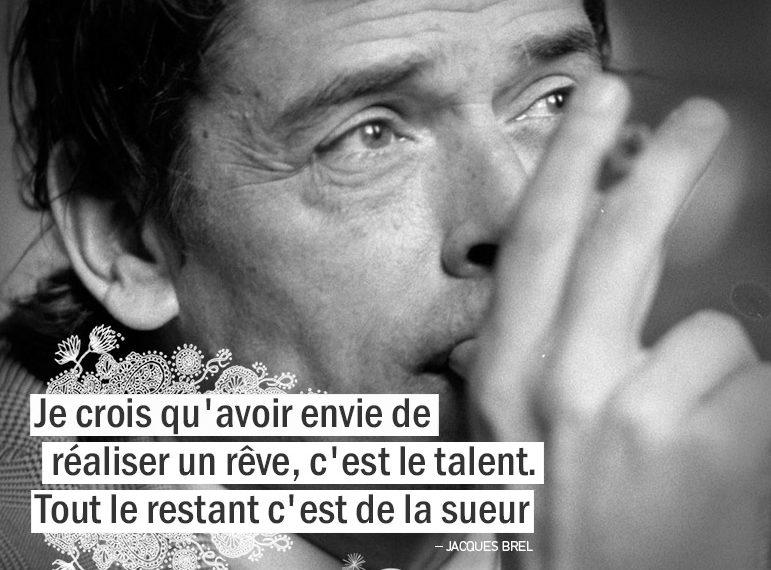 Je crois qu'avoir envie de réaliser un rêve, c'est le talent. Tout le restant c'est de la sueur. JACQUES BREL citation