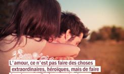L'amour, ce n'est pas faire des choses extraordinaires, héroïques, mais de faire ...