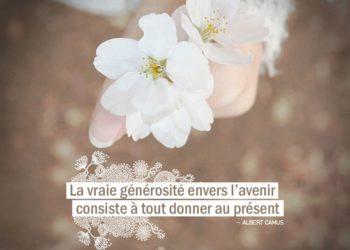 La vraie générosité envers l'avenir consiste à tout donner au présent. ALBERT CAMUS - Graine d'Eden Citation