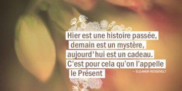 Hier est une histoire passée, demain est un mystère, aujourd'hui est un cadeau. C'est pour cela qu'on l'appelle le Présent. ELEANOR ROOSEVELT - Graine d'Eden Citation
