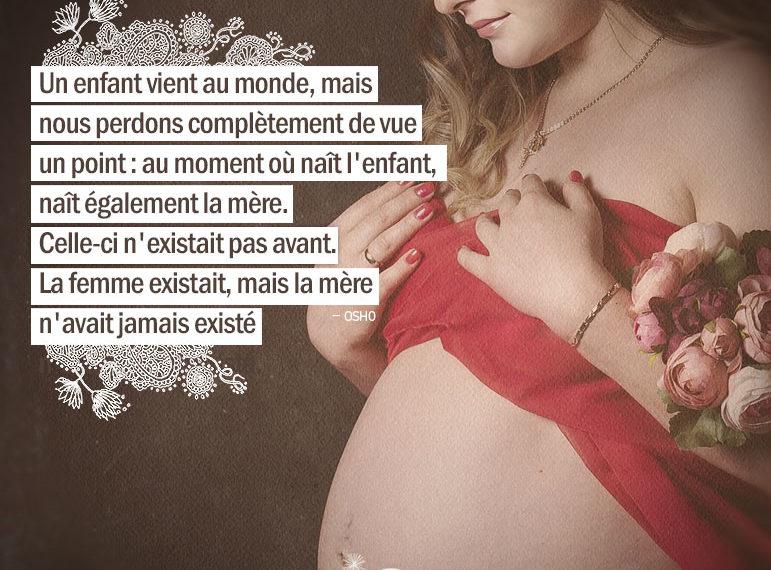 Un enfant vient au monde, mais nous perdons complètement de vue un point : au moment où naît l'enfant, naît également la mère. Celle-ci n'existait pas avant. La femme existait, mais la mère n'avait jamais existé. OSHO - Graine d'Eden citations