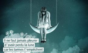 Il ne faut jamais pleurer d'avoir perdu la lune car les larmes...