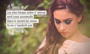 Les plus beaux actes d'amour sont ceux accomplis dans le secret du coeur ...