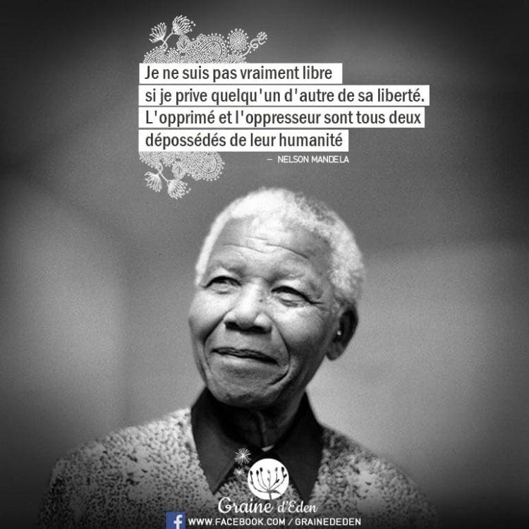 Je ne suis pas vraiment libre si je prive quelqu'un d'autre de sa liberté. L'opprimé et l'oppresseur sont tous deux dépossédés de leur humanité. - NELSON MANDELA - Graine d'Eden Citation