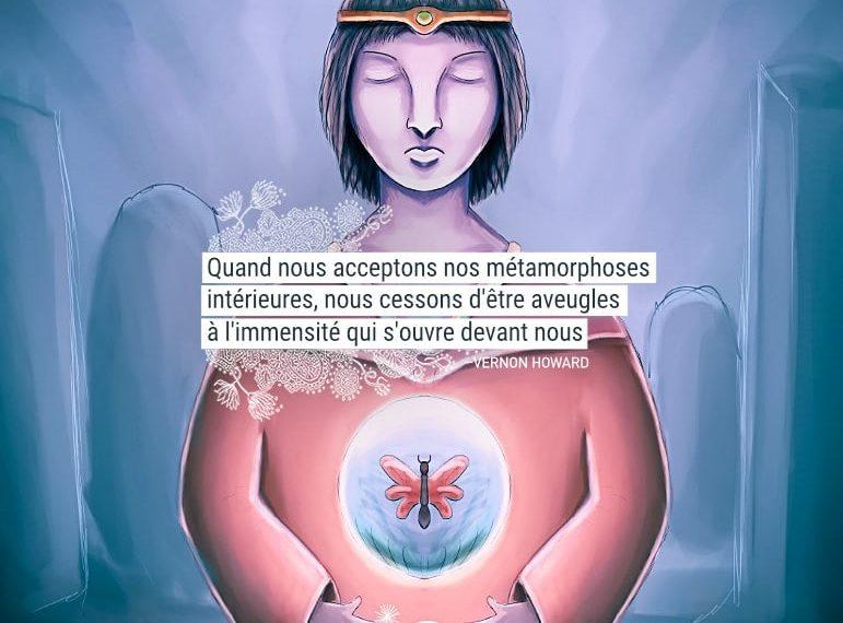 Quand nous acceptons nos métamorphoses intérieures, nous cessons d'être aveugles à l'immensité qui s'ouvre devant nous. - VERNON HOWARD - Graine d'Eden Citation
