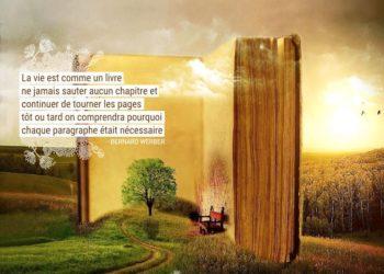 La vie est comme un livre : ne jamais sauter aucun chapitre et continuer de tourner les pages, tôt ou tard on comprendra pourquoi chaque paragraphe était nécessaire. BERNARD WERBER - Graine d'Eden Citations