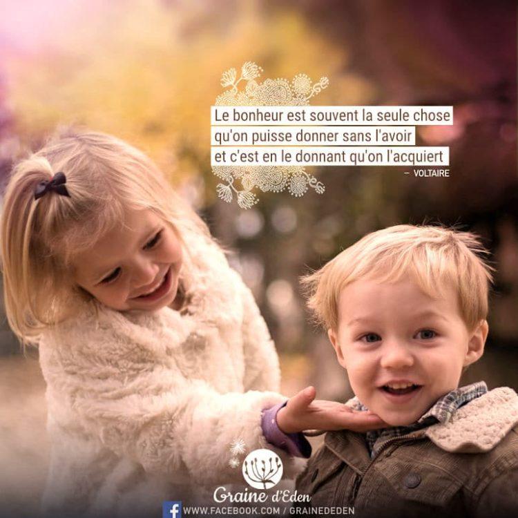 Le bonheur est souvent la seule chose qu'on puisse donner sans l'avoir et c'est en le donnant qu'on l'acquiert. VOLTAIRE - Graine d'Eden Citations